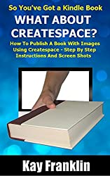 Self-Publishing: So You've Got a Kindle Book but What about Createspace?: How to Publish a Book with Images Using Createspace - Step by Step Instructions with Screen Shots