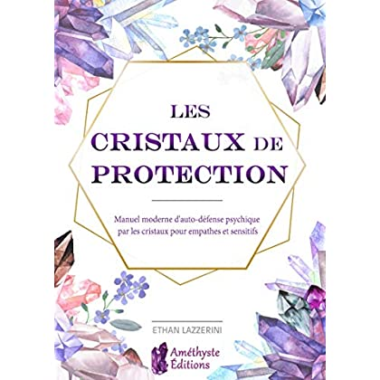 Les cristaux de protection: Manuel moderne d'auto-défense psychique par les cristaux pour empathes et sensit