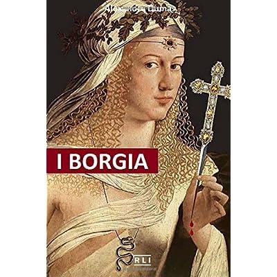 I Borgia: La Salita Al Trono, I Complotti E I Tradimenti, Gli Assassinii, Gli Avvelenamenti, Le Abitudini Deviate, I Personaggi E Il Clima Storico Di Un Regno D
