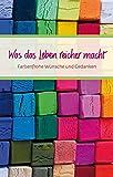 Was das Leben reicher macht: Farbenfrohe Wünsche und Gedanken (Eschbacher Präsente)