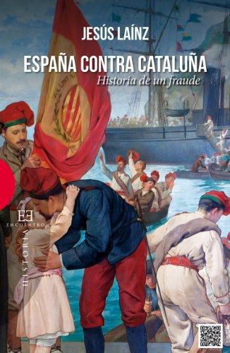 España contra Cataluña: Historia de un fraude por Jesús Laínz
