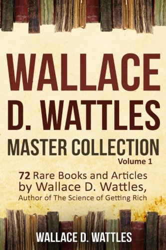 Wallace D. Wattles Master Collection, Volume 1: 72 Rare Books and Articles by Wallace D. Wattles, Author of The Science of Getting Rich Wallace Master