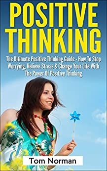 Positive Thinking: The Ultimate Positive Thinking Guide - How To Stop Worrying, Relieve Stress & Change Your Life With The Power Of Positive Thinking (Self ... Positive Thinking Secrets) (English Edition) von [Carroll, Richard, Norman, Tom]