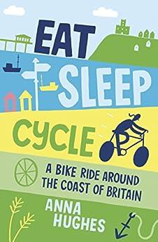 Eat, Sleep, Cycle: A Bike Ride Around the Coast of Britain by [Hughes, Anna]