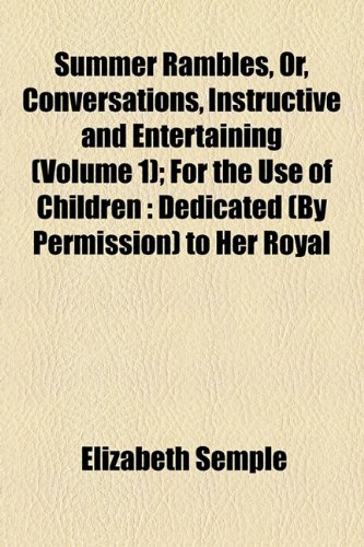 Summer Rambles, Or, Conversations, Instructive and Entertaining (Volume 1); For the Use of Children: Dedicated (By Permission) to Her Royal