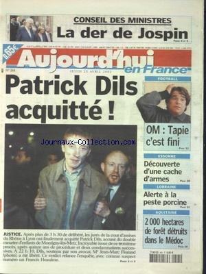 AUJOURD'HUI EN FRANCE [No 268] du 25/04/2002 - CONSEIL DES MINISTRES - LA DER DE JOSPIN - PATRICK DILS ACQUITTE - ESSONNE - DECOUVERTE D'UNE CACHE D'ARMES - LORRAINE - ALERTE A LA PESTE PORCINE - 200 HECTARES DE FORET DETRUITS DANS LE MEDOC - LES SPORTS - FOOT / OM ET TAPIE C'EST FINI