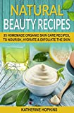 Natural Beauty Recipes: 35 Homemade Organic Skin Care Recipes, To Nourish, Hydrate & Exfoliate The Skin (Homemade Beauty Products, Natural Beauty Products, ... Skin Care Recipes, Organic Beauty Masks)
