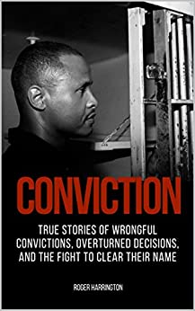 CONVICTION: True Stories of Wrongful Convictions, Overturned Decisions, and the Fight to Clear Their Name by [Harrington, Roger]