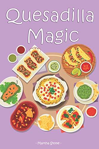 Quesadilla Magic: Homemade Quesadilla Recipes for Authentic Mexican Cuisine Cast Iron Tortilla