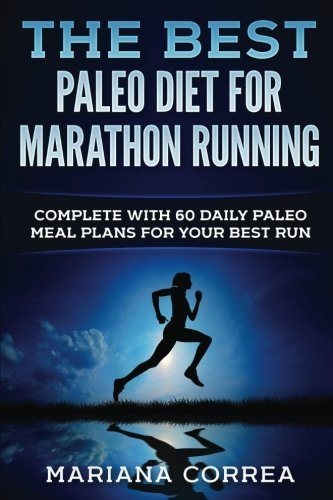THE BEST PALEO DiET FOR MARATHON RUNNING: COMPLETE WiTH 60 DAILY PALEO MEAL PLANS FOR YOUR BEST RUN por Mariana Correa