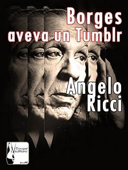 Borges aveva un Tumblr di [Ricci, Angelo]