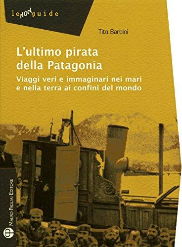 lultimo-pirata-della-patagonia-viaggi-veri-e-immaginari-nei-mari-e-nella-terra-ai-confini-del-mondo