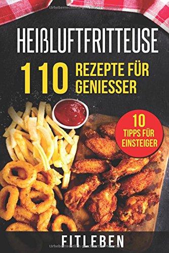 Preisvergleich Produktbild Heißluftfritteuse Rezeptbuch: Die 110 besten Rezepte für Genießer - mit leckeren Snacks & Desserts für jeden Anlass