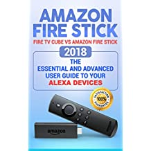 Amazon Fire Stick: Fire TV Cube vs Amazon Fire Stick.  2018 The Essential and Advanced User guide to Your Alexa devices (How To Use Fire TV Stick and Cube, streaming devices)