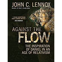 Against the Flow: The inspiration of Daniel in an age of relativism (English Edition)