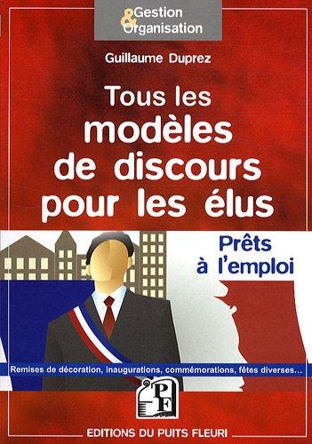 Tous les modèles de discours pour les élus: Prêts à l'emploi. Remises de décoration, inaugurations, commémorations, fêtes diverses ....