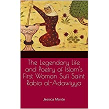 The Legendary Life and Poetry of Islam's First Woman Sufi Saint Rabia al-Adawiyya:: Tracing the Path of Her Story as Evidence for Female Empowerment in Islam (English Edition)