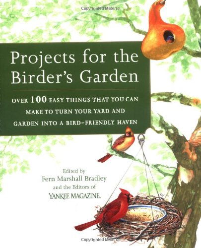 Projects For The Birder's Garden: Over 100 Easy Things That You Can Make To Turn Your Yard And Garden Into A Bird-friendly