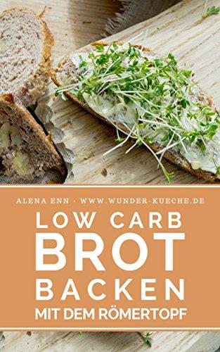 Low Carb Brot backen mit dem Römertopf: Das Low Carb Backbuch: Brot selber backen - gelingsichere Rezepte zum Low Carb Backen (Low Carb Kochbuch) (Genussvoll abnehmen mit Low Carb 28)