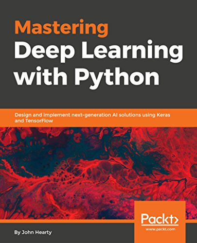 Mastering Deep Learning with Python: Design and implement next-generation AI solutions using Keras and TensorFlow