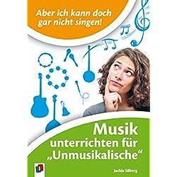 """Aber ich kann doch gar nicht singen!: Musik unterrichten für """"Unmusikalische"""""""