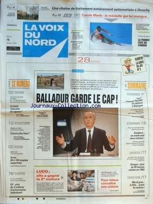 VOIX DU NORD (LA) [No 15441] du 15/02/1994 - BALLADUR GARDE LE CAP - LES SPORTS - ATHLETISME - SKI ET CAROLE MERLE - ARRAS - 80 A 100 EMPLOIS SUPPRIMES - ELF - PLUS DE 3 MILLIONS D'ACTIONNAIRES INDIVIDUELS - ECOLOGIE - VIOLENCE A BOULOGNE - SARAJEVO - UN WEEK-END SANS VICTIME - DROGUE - PLUS DE 40 TONNES SAISIES EN 93 par Collectif