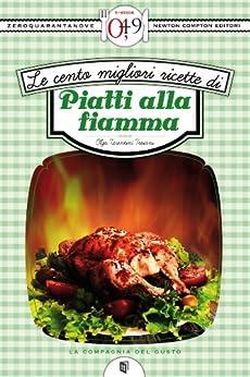 Le cento migliori ricette di piatti alla fiamma (eNewton Zeroquarantanove) (Italian Edition) von [Tarentini Troiani, Olga]