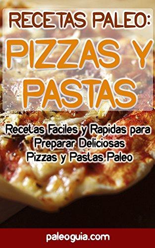Recetas Paleo: Pizza y Pastas: Recetas Faciles y Rapidas para Preparar Deliciosas Pizzas y