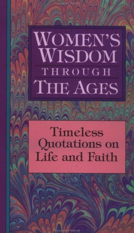 Women's Wisdom Through the Ages: Timeless Quotations on Life and Faith