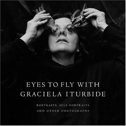 Eyes to Fly With: Portraits, Self-Portraits, And Other Photographs par Graciela Iturbide