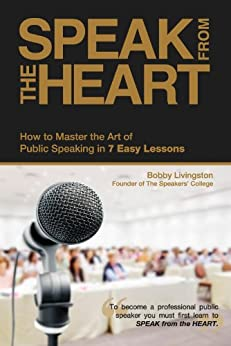 Speak from the Heart: How To Master the Art of Public Speaking in 7 Easy Lessons by [Livingston, Bobby]