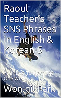 Raoul Teacher's SNS Phrases in English & Korean-5: You Have To Meet The One Who - (English Edition) par [Park, Won-gil]