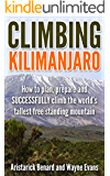 Climbing Kilimanjaro: How to plan, prepare and SUCCESSFULLY climb the world's tallest free standing mountain. (Kilimanjaro series Book 1)