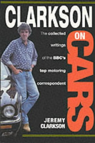 Clarkson on Cars: Writings and Rantings of the BBC's Top Motoring Correspondent