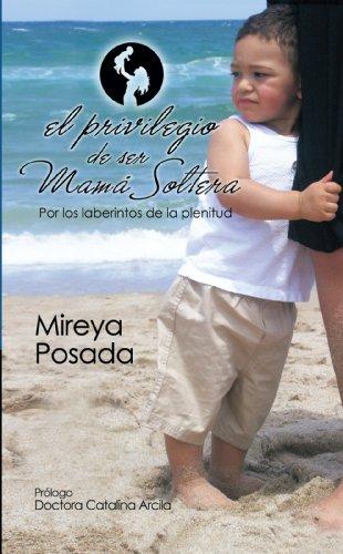 El Privilegio De Ser Mamá Soltera: Por Los Laberintos De La Plenitud por Mireya Posada