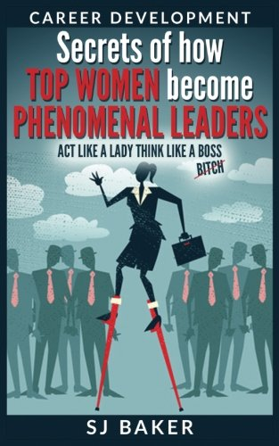 Career Development: Secrets of how Top women become phenomenal leaders Act like a lady think like a boss