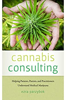 Cannabis Consulting: Helping Patients, Parents, And Practitioners Understand Medical Marijuana por Ezra Parzybok