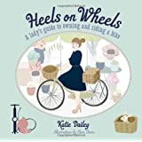 Heels on Wheels: A Lady's Guide to Owning and Riding a Bike