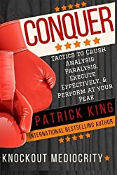 Conquer: Tactics to Crush Analysis Paralysis, Execute Effectively, and Perform aat Your Peak - Knockout Mediocrity! by Patrick King (2016-06-10)