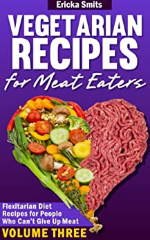 Vegetarian Recipes for Meat Eaters:  Flexitarian Diet Recipes for People Who Can't Give Up Meat, Volume Three (English Edition) par [Smits, Ericka]