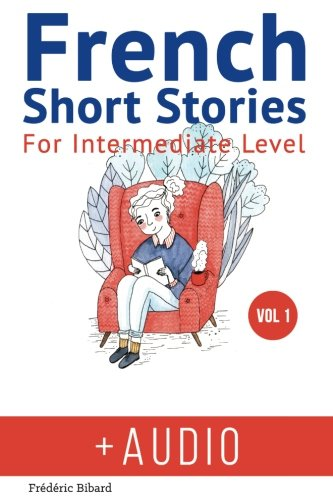 French: Short Stories for Intermediate Level + AUDIO: Improve your French listening comprehension skills with seven French stories for intermediate level: Volume 1