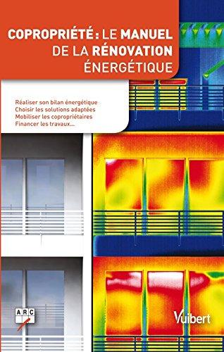 Copropriété : manuel de rénovation énergétique: Réaliser un bilan énergétique, choisir les solutions les plus pertinentes, mobiliser les copropriétaires, financer les travaux...