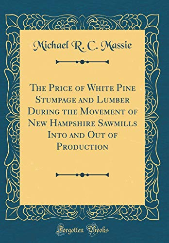 The Price of White Pine Stumpage and Lumber During the Movement of New Hampshire Sawmills Into and Out of Production (Classic Reprint) - White Pine Lumber