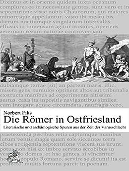 Die Römer in Ostfriesland: Literarische und archäologische Spuren aus der Zeit der Varusschlacht von [Fiks, Norbert]