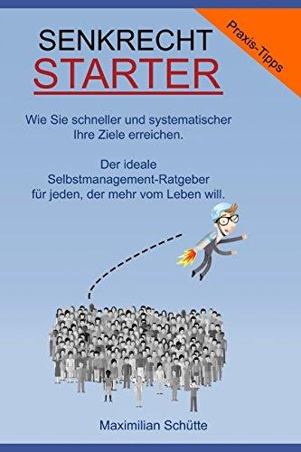 Senkrechtstarter, Wie Sie schneller und systematischer Ihre Ziele erreichen: Der ideale Selbstmanagement-Ratgeber für jeden, der mehr vom Leben will.