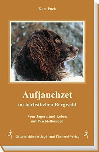Aufjauchzet im herbstlichen Bergwald. Vom Jagern und Leben mit Wachtelhunden, einschließlich der Geschichte der Deutschen Wachtelhunde in Österreich