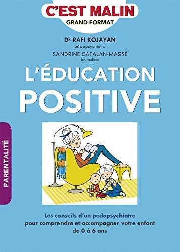 L'éducation positive, c'est malin: Les conseils d'un pédopsychiatre pour comprendre et acommagner votre enfant de 0 à 6 ans par Sandrine Catalan-Massé