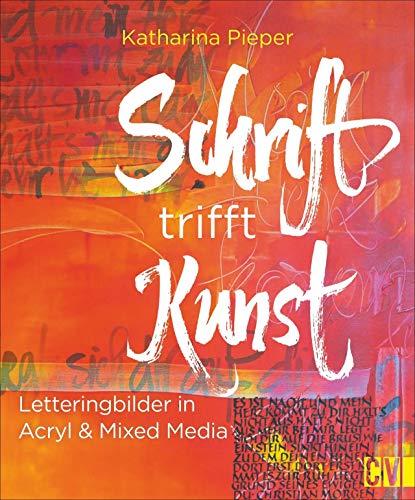 Schrift trifft Kunst. Letteringbilder in Acryl & Mixed Media. Mit Einführung zu Kalligrafie und Lettering. (Buch Schrift Kalligraphie)