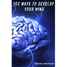 100 Ways To Develop Your Mind: The Psychology Of The Mind And How To Develop Your Mind To Change Your Life: Volume 1