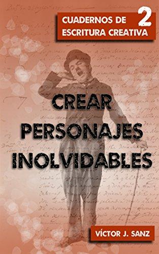 Crear personajes inolvidables: Técnicas narrativas para crear grandes personajes (Cuadernos de Escritura Creativa nº 2) por Víctor J. Sanz